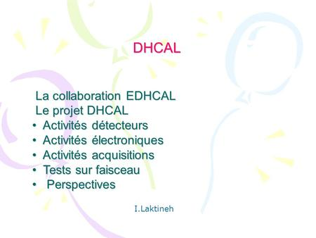 DHCAL DHCAL La collaboration EDHCAL La collaboration EDHCAL Le projet DHCAL Le projet DHCAL Activités détecteurs Activités détecteurs Activités électroniques.