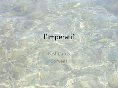 L'Impératif FashCards Corvées. Your teacher will show you a verb. Your task is to use that verb to give an order in the French impératif. For example: