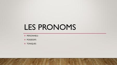 LES PRONOMS  PERSONNELS  POSSESSIFS  TONIQUES.