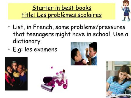 Starter in best books title: Les problèmes scolaires List, in French, some problems/pressures that teenagers might have in school. Use a dictionary. E.g: