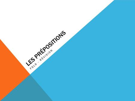 LES PRÉPOSITIONS FSL9 - RÉVISION. QU'EST-CE QUE C'EST? A preposition is a linking word, allowing us to understand the relation between a verb and the.