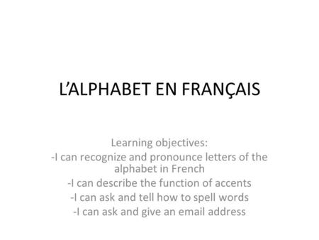 L'ALPHABET EN FRANÇAIS Learning objectives: -I can recognize and pronounce letters of the alphabet in French -I can describe the function of accents -I.