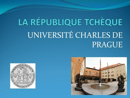 UNIVERSITÉ CHARLES DE PRAGUE. EUROPE LA RÉPUBLIQUE TCHÈQUE superficie: 78 800 km 2 population: 10 400 000 d´habitants langue: le tchèque monnaie: couronne.