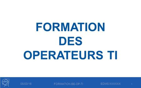 FORMATION BE-OP-TI EDMS XXXXXX05/03/16 FORMATION DES OPERATEURS TI 1.