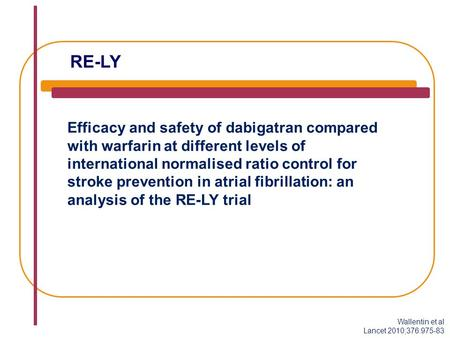 RE-LY Efficacy and safety of dabigatran compared with warfarin at different levels of international normalised ratio control for stroke prevention in atrial.
