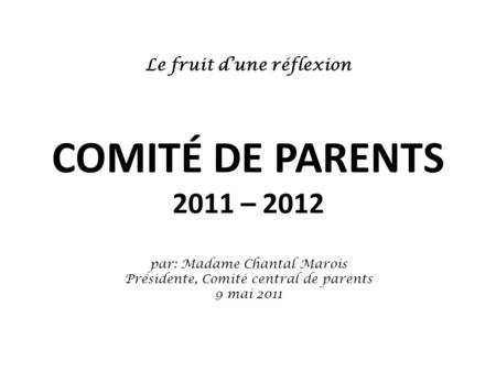 Le fruit d'une réflexion COMITÉ DE PARENTS 2011 – 2012 par: Madame Chantal Marois Présidente, Comité central de parents 9 mai 2011.