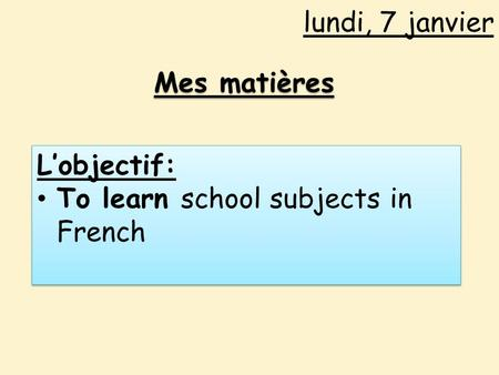 Lundi, 7 janvier Mes matières L'objectif: To learn school subjects in French L'objectif: To learn school subjects in French.