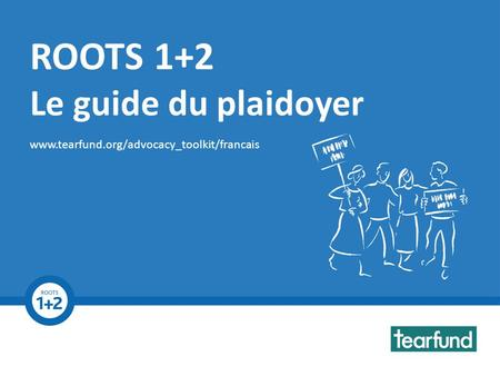 ROOTS 1+2 Advocacy Toolkit www.tearfund.org/advocacy_toolkit ROOTS 1+2 Le guide du plaidoyer www.tearfund.org/advocacy_toolkit/francais.