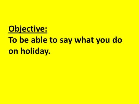 Objective: To be able to say what you do on holiday.