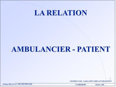 CONGRES UNAH - LA RELATION AMBULANCIER-PATIENT UNAH02FB.PPT Octobre 2002 Fabienne BILLAULT - CHU MONTPELLIER LA RELATION AMBULANCIER - PATIENT 1.
