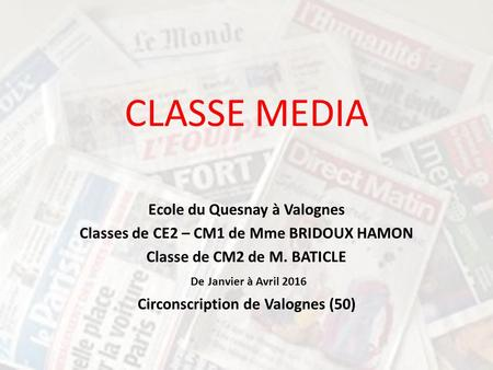 CLASSE MEDIA Ecole du Quesnay à Valognes Classes de CE2 – CM1 de Mme BRIDOUX HAMON Classe de CM2 de M. BATICLE De Janvier à Avril 2016 Circonscription.