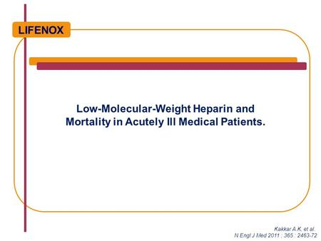 Low-Molecular-Weight Heparin and Mortality in Acutely Ill Medical Patients. LIFENOX Kakkar A.K, et al. N Engl J Med 2011 ; 365 : 2463-72.