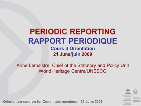 Orientation session for Committee members: 21 June 2009 PERIODIC REPORTING RAPPORT PERIODIQUE Cours d'Orientation 21 June/juin 2009 Anne Lemaistre, Chief.