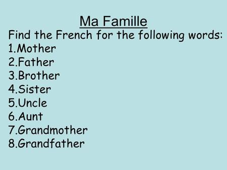Ma Famille Find the French for the following words: 1.Mother 2.Father 3.Brother 4.Sister 5.Uncle 6.Aunt 7.Grandmother 8.Grandfather.