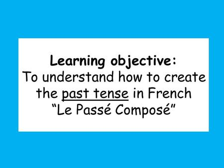 "Learning objective: To understand how to create the past tense in French ""Le Passé Composé"""
