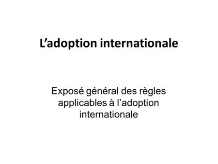 L'adoption internationale Exposé général des règles applicables à l'adoption internationale.