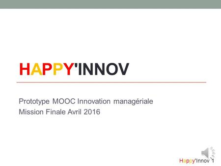 Happy'Innov 1 HAPPY'INNOV Prototype MOOC Innovation managériale Mission Finale Avril 2016.