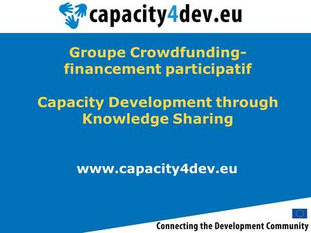 Www.capacity4dev.eu Groupe Crowdfunding- financement participatif Capacity Development through Knowledge Sharing.