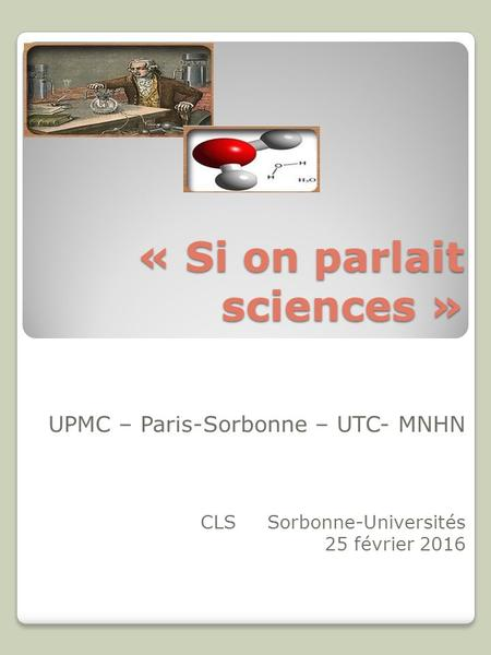 « Si on parlait sciences » UPMC – Paris-Sorbonne – UTC- MNHN CLS Sorbonne-Universités 25 février 2016.