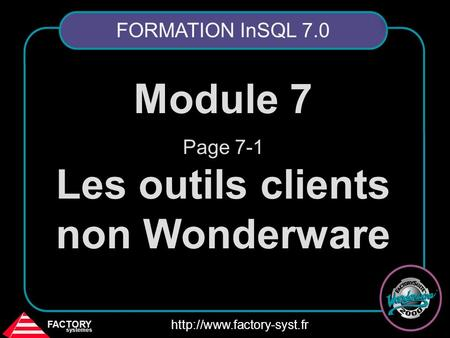 FACTORY systemes  Module 7 Page 7-1 Les outils clients non Wonderware FORMATION InSQL 7.0.