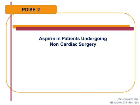 Aspirin in Patients Undergoing Non Cardiac Surgery POISE 2 Devereaux PJ et al. NEJM 2014;370:1494-1503.
