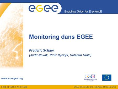 EGEE-II INFSO-RI-031688 Enabling Grids for E-sciencE www.eu-egee.org EGEE and gLite are registered trademarks Monitoring dans EGEE Frederic Schaer ( Judit.