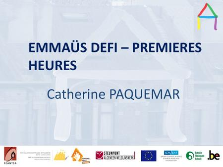 Presentation Title Speaker's name Presentation title Speaker's name EMMAÜS DEFI – PREMIERES HEURES Catherine PAQUEMAR.