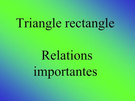 Triangle rectangle Relations importantes. La relation de Pythagore Dans un triangle rectangle, le carré de la mesure de l'hypoténuse est égale à la somme.
