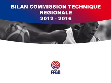BILAN COMMISSION TECHNIQUE REGIONALE 2012 - 2016.