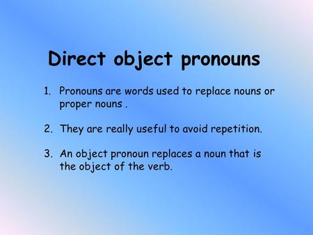 Direct object pronouns 1.Pronouns are words used to replace nouns or proper nouns. 2.They are really useful to avoid repetition. 3.An object pronoun replaces.