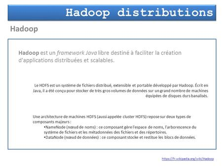 Hadoop distributions Hadoop https://fr.wikipedia.org/wiki/Hadoop Hadoop est un framework Java libre destiné à faciliter la création d'applications distribuées.