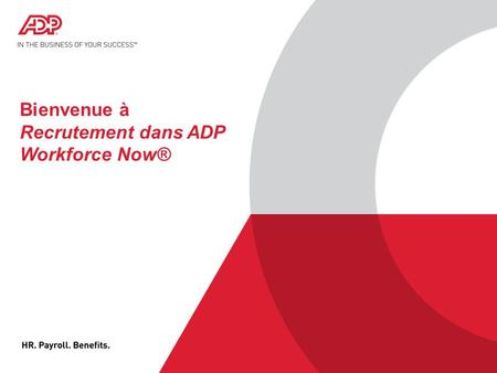 © 2012 ADP, Inc. ADP Proprietary and Confidential - All Rights Reserved. For Internal Use Only. © 2015 ADP, LLC 1 Bienvenue à Recrutement dans ADP Workforce.