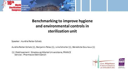 Benchmarking to improve hygiene and environmental controls in sterilization unit Speaker : Aurélie Reiter-Schatz Aurélie Reiter-Schatz (1), Benjamin Palas.