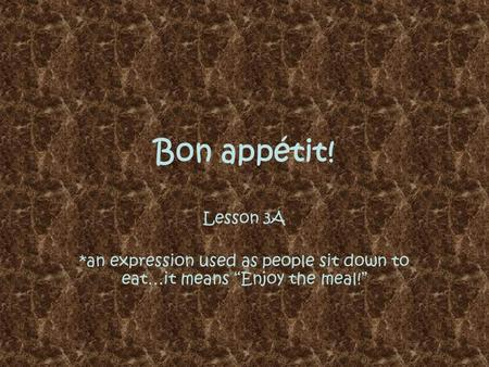 "Bon appétit! Lesson 3A *an expression used as people sit down to eat…it means ""Enjoy the meal!"""