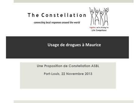 Usage de drogues à Maurice Une Proposition de Constellation ASBL Port-Louis, 22 Novembre 2013.
