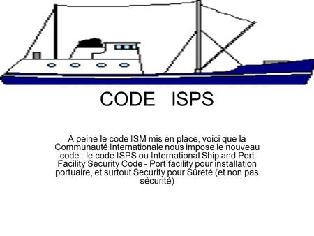 CODE ISPS A peine le code ISM mis en place, voici que la Communauté Internationale nous impose le nouveau code : le code ISPS ou International Ship and.