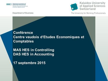 Department of Business Conférence Centre vaudois d'Etudes Economiques et Comptables MAS HES in Controlling DAS HES in Accounting 17 septembre 2015.