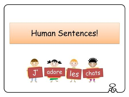 Human Sentences! J' adore les chats Notes to teachers Print out slides 13 – 18 on card cut them into two and distribute them to children. This gives.