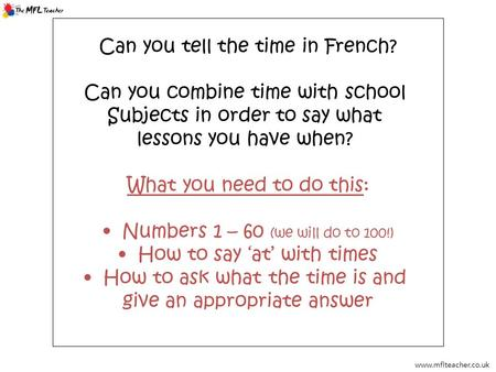 Www.mflteacher.co.uk Can you tell the time in French? Can you combine time with school Subjects in order to say what lessons you have when? What you need.