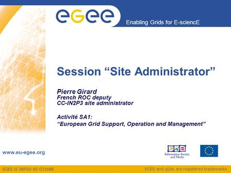 "EGEE-II INFSO-RI-031688 Enabling Grids for E-sciencE www.eu-egee.org EGEE and gLite are registered trademarks Session ""Site Administrator"" Pierre Girard."
