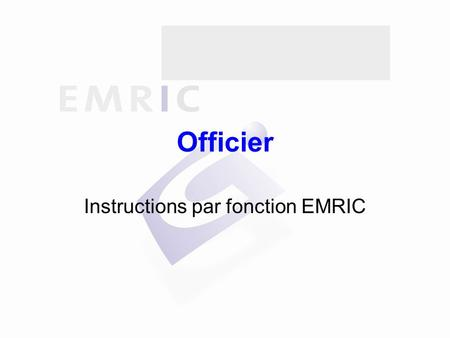 Officier Instructions par fonction EMRIC. Sommaire Généralités Indications d'intervention Alerte Réception des secours Intervention Informations Fin de.