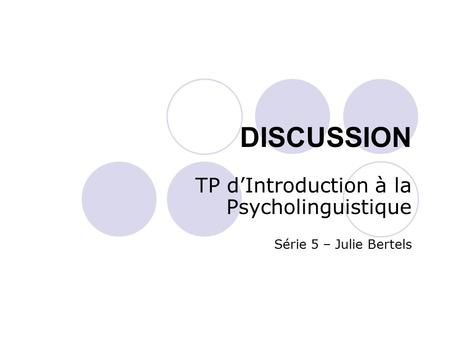 DISCUSSION TP d'Introduction à la Psycholinguistique Série 5 – Julie Bertels.