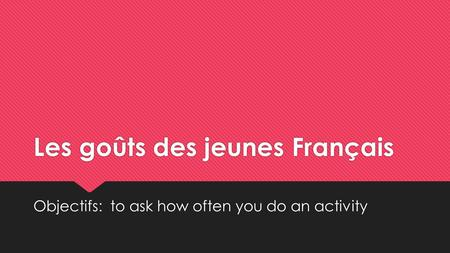 Les goûts des jeunes Français Objectifs: to ask how often you do an activity.