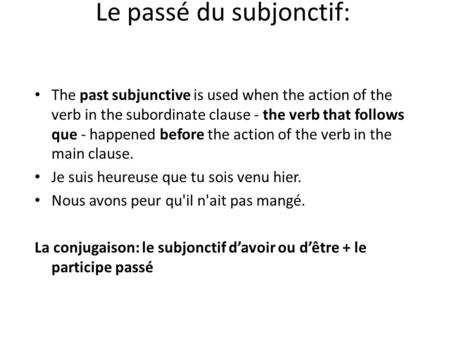 Le passé du subjonctif: The past subjunctive is used when the action of the verb in the subordinate clause - the verb that follows que - happened before.