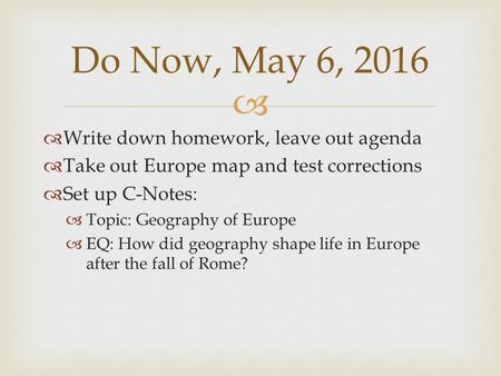   Write down homework, leave out agenda  Take out Europe map and test corrections  Set up C-Notes:  Topic: Geography of Europe  EQ: How did geography.