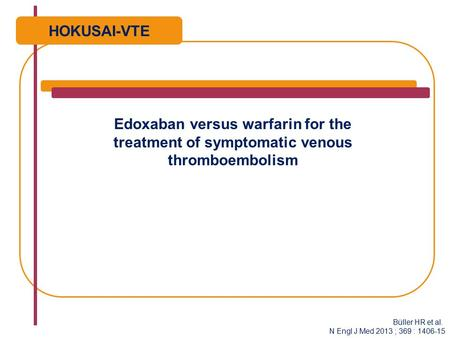 Edoxaban versus warfarin for the treatment of symptomatic venous thromboembolism HOKUSAI-VTE Büller HR et al. N Engl J Med 2013 ; 369 : 1406-15.