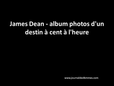 James Dean - album photos d'un destin à cent à l'heure www.journaldesfemmes.com.