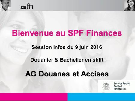 1 Bienvenue au SPF Finances Session Infos du 9 juin 2016 Douanier & Bachelier en shift AG Douanes et Accises.