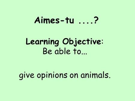 Aimes-tu....? Learning Objective: Be able to... give opinions on animals.