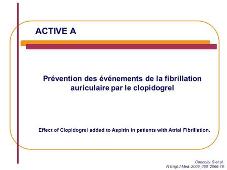 ACTIVE A Prévention des événements de la fibrillation auriculaire par le clopidogrel Effect of Clopidogrel added to Aspirin in patients with Atrial Fibrillation.